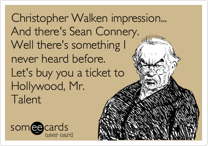 Christopher Walken impression... And there's Sean Connery. Well there's something I never heard before. Let's buy you a ticket to Hollywood, Mr. Talent