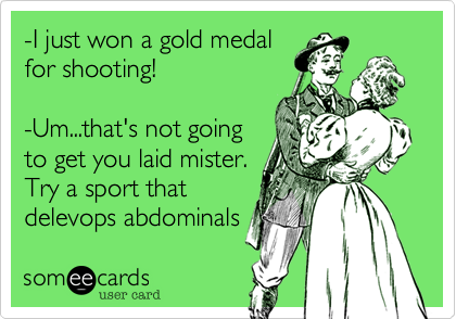 -I just won a gold medal for shooting!  -Um...that's not going to get you laid mister. Try a sport that delevops abdominals