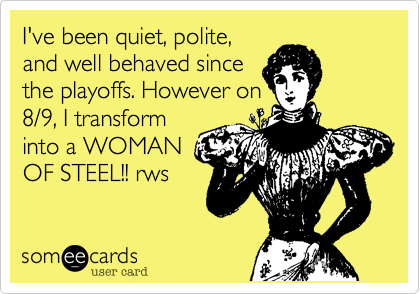 I've been quiet, polite, and well behaved since the playoffs. However on 8/9, I transform into a WOMAN OF STEEL!! rws