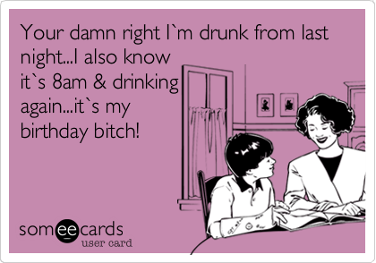 Your damn right I%60m drunk from last night...I also know it%60s 8am & drinking again...it%60s my birthday bitch!