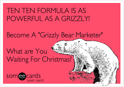 "TEN TEN FORMULA IS AS POWERFUL AS A GRIZZLY!    Become A ""Grizzly Bear Marketer""   What are You Waiting For Christmas?"