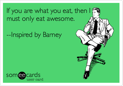 If you are what you eat, then I must only eat awesome.   --Inspired by Barney