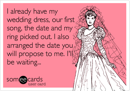 I already have my wedding dress, our first song, the date and my ring picked out. I also arranged the date you will propose to me. I'll  be waiting...