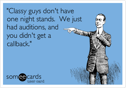 """Classy guys don't have one night stands.  We just had auditions, and you didn't get a callback."""
