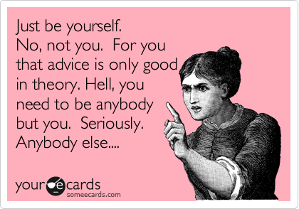 Just be yourself.  No, not you.  For you that advice is only good in theory. Hell, you need to be anybody but you.  Seriously. Anybody else....