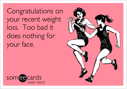 Congratulations on your recent weight loss.  Too bad it does nothing for your face.