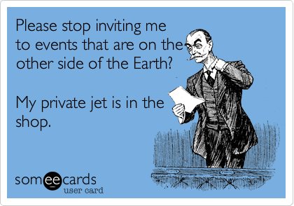 Please stop inviting me to events that are on the other side of the Earth?   My private jet is in the shop.