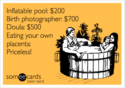 Inflatable pool: %24200 Birth photographer: %24700 Doula: %24500 Eating your own placenta: Priceless!
