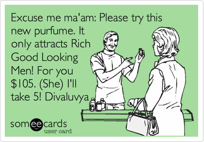 Excuse me ma'am: Please try this new purfume. It only attracts Rich Good Looking Men! For you %24105. %28She%29 I'll take 5! Divaluvya