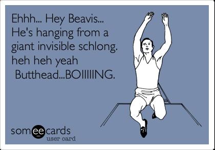 Ehhh... Hey Beavis... He's hanging from a giant invisible schlong. heh heh yeah  Butthead...BOIIIIING.