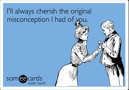 I'll always cherish the original misconception I had of you.