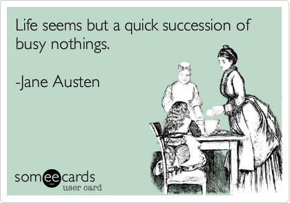 Life seems but a quick succession of busy nothings.  -Jane Austen