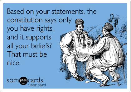 Based on your statements, the constitution says only you have rights, and it supports all your beliefs? That must be nice.