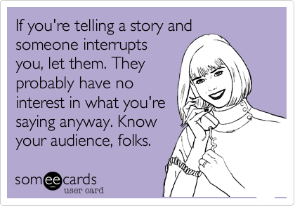 If you're telling a story and someone interrupts you, let them. They probably have no interest in what you're saying anyway. Know your audience, folks.