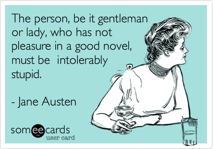 The person, be it gentleman or lady, who has not pleasure in a good novel, must be  intolerably stupid.     - Jane Austen