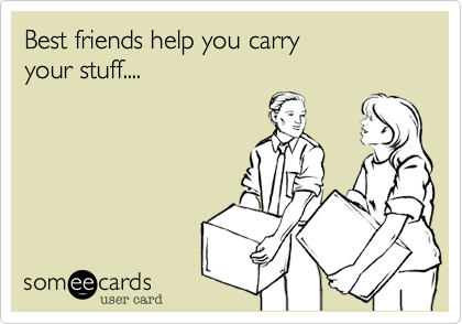 Best friends help you carry your stuff....