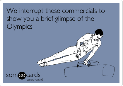 We interrupt these commercials to show you a brief glimpse of the  Olympics