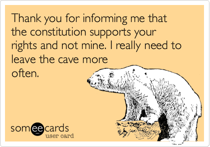 Thank you for informing me that the constitution supports your rights and not mine. I really need to leave the cave more often.