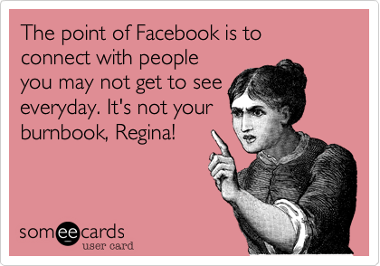 The point of Facebook is to connect with people you may not get to see everyday. It's not your burnbook, Regina!