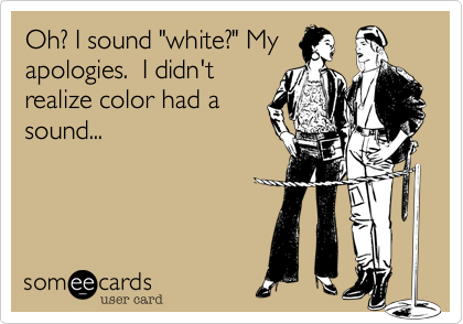 "Oh? I sound ""white?"" My apologies.  I didn't realize color had a sound..."