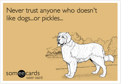 Never trust anyone who doesn't like dogs...or pickles...