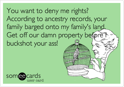 You want to deny me rights? According to ancestry records, your family barged onto my family's land. Get off our damn property before I buckshot your ass!