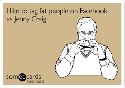 I like to tag fat people on Facebook as Jenny Craig