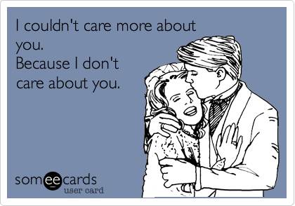 I couldn't care more about you.    Because I don't care about you.