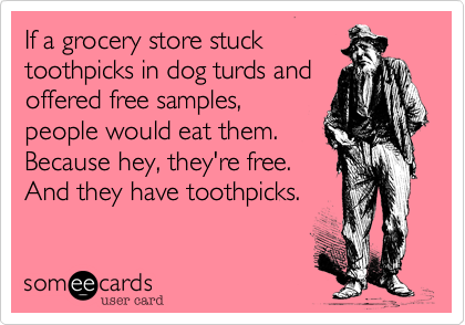 If a grocery store stuck toothpicks in dog turds and offered free samples, people would eat them. Because hey, they're free. And they have toothpicks.