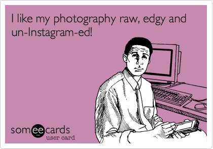 I like my photography raw, edgy and un-Instagram-ed!