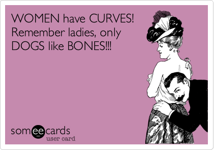 WOMEN have CURVES! Remember ladies, only DOGS like BONES!!!