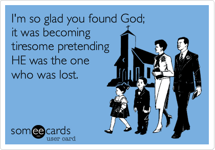 I'm so glad you found God; it was becoming  tiresome pretending HE was the one  who was lost.