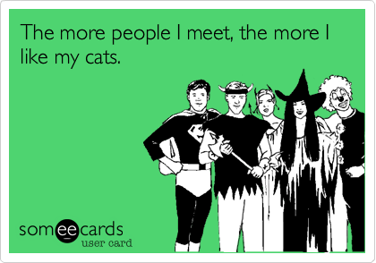 The more people I meet, the more I like my cats.