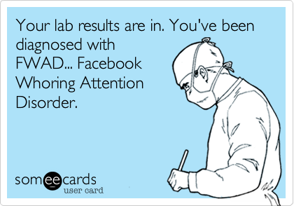Your lab results are in. You've been diagnosed with FWAD... Facebook Whoring Attention Disorder.