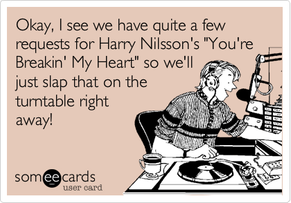 "Okay, I see we have quite a few requests for Harry Nilsson's ""You're Breakin' My Heart"" so we'll just slap that on the turntable right away!"