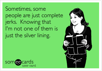 Sometimes, some people are just complete jerks.  Knowing that I'm not one of them is  just the silver lining.