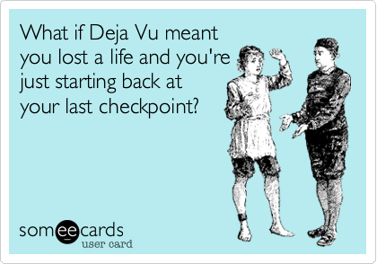 What if Deja Vu meant you lost a life and you're just starting back at your last checkpoint?