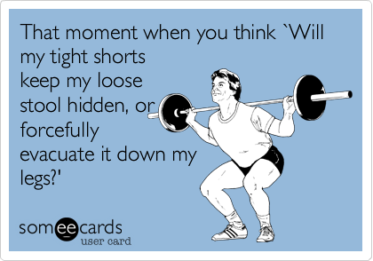 That moment when you think %60Will my tight shorts keep my loose stool hidden, or forcefully evacuate it down my legs?'