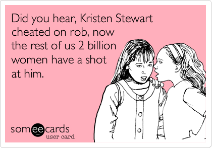 Did you hear, Kristen Stewart cheated on rob, now the rest of us 2 billion women have a shot at him.