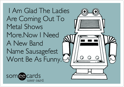 I Am Glad The Ladies Are Coming Out To Metal Shows More.Now I Need A New Band Name Sausagefest Wont Be As Funny.