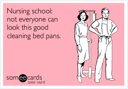 Nursing school: not everyone can look this good cleaning bed pans.
