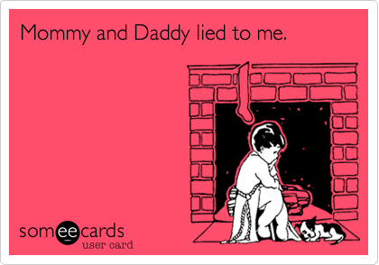 Mommy and Daddy lied to me.