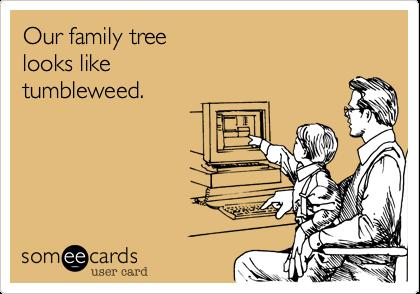 Our family tree  looks like tumbleweed.