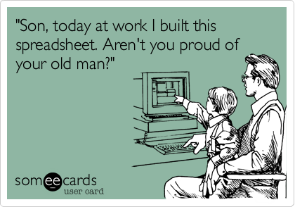 """""""Son, today at work I built this spreadsheet. Aren't you proud of your old man?"""""""