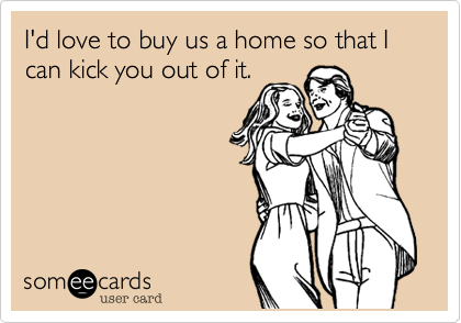 I'd love to buy us a home so that I can kick you out of it.
