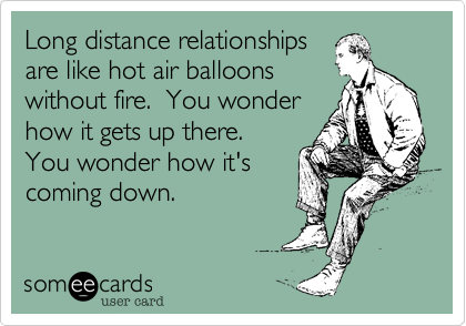 Long distance relationships are like hot air balloons without fire.  You wonder how it gets up there. You wonder how it's coming down.
