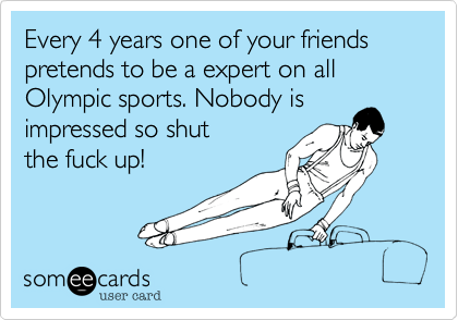 Every 4 years one of your friends pretends to be a expert on all Olympic sports. Nobody is impressed so shut the fuck up!