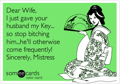 Dear Wife,  I just gave your husband my Key... so stop bitching him...he'll otherwise come frequently! Sincerely, Mistress