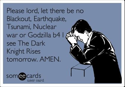 Please lord, let there be no Blackout, Earthquake, Tsunami, Nuclear war or Godzilla b4 I see The Dark Knight Rises tomorrow. AMEN.