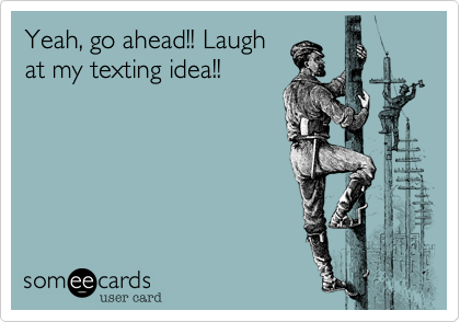 Yeah, go ahead!! Laugh at my texting idea!!